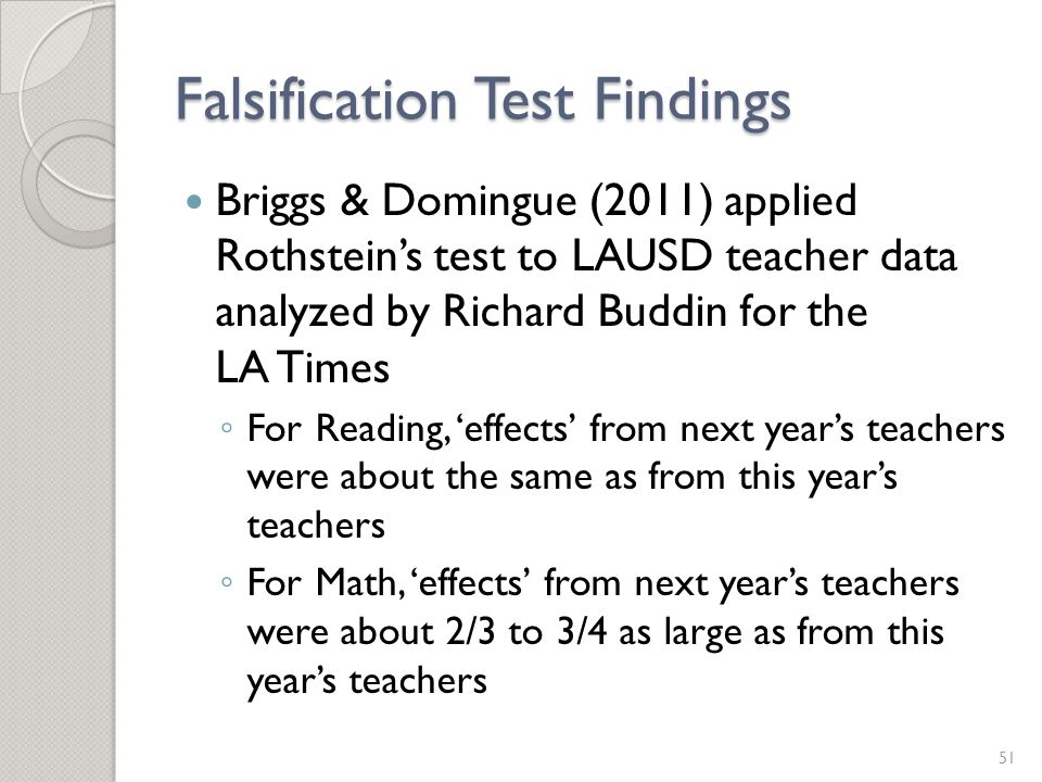 Falsification Test Findings Briggs & Domingue (2011) applied Rothstein's test to LAUSD teacher data analyzed by Richard Buddin for the LA Times ◦ For Reading, 'effects' from next year's teachers were about the same as from this year's teachers ◦ For Math, 'effects' from next year's teachers were about 2/3 to 3/4 as large as from this year's teachers 51