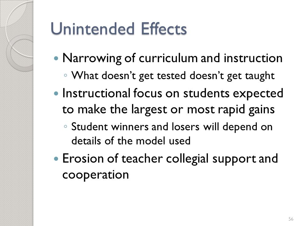 Unintended Effects Narrowing of curriculum and instruction ◦ What doesn't get tested doesn't get taught Instructional focus on students expected to ma