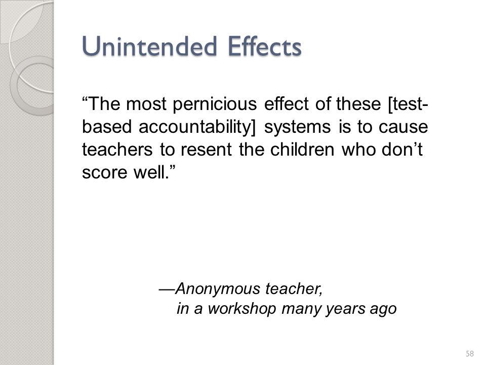 Unintended Effects 58 The most pernicious effect of these [test- based accountability] systems is to cause teachers to resent the children who don't score well. —Anonymous teacher, in a workshop many years ago