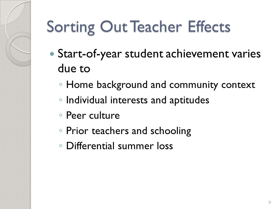 Sorting Out Teacher Effects Start-of-year student achievement varies due to ◦ Home background and community context ◦ Individual interests and aptitudes ◦ Peer culture ◦ Prior teachers and schooling ◦ Differential summer loss 9
