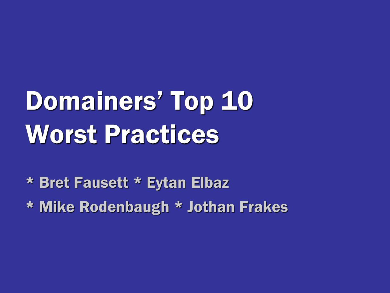 Domainers' Top 10 Worst Practices * Bret Fausett * Eytan Elbaz * Mike Rodenbaugh * Jothan Frakes
