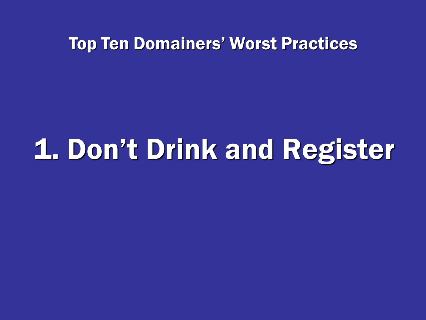 1. Don't Drink and Register Top Ten Domainers' Worst Practices