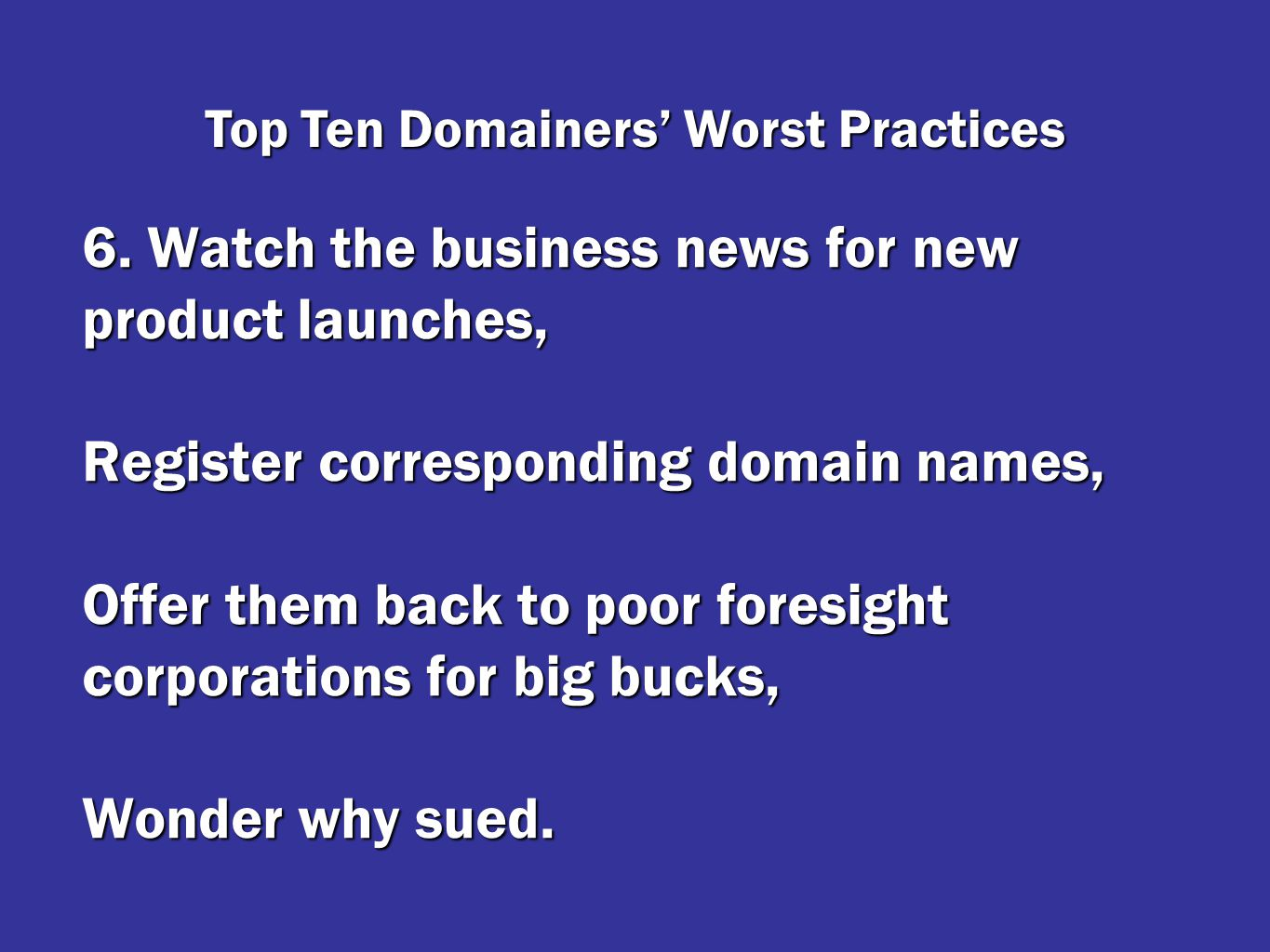 6. Watch the business news for new product launches, Register corresponding domain names, Offer them back to poor foresight corporations for big bucks