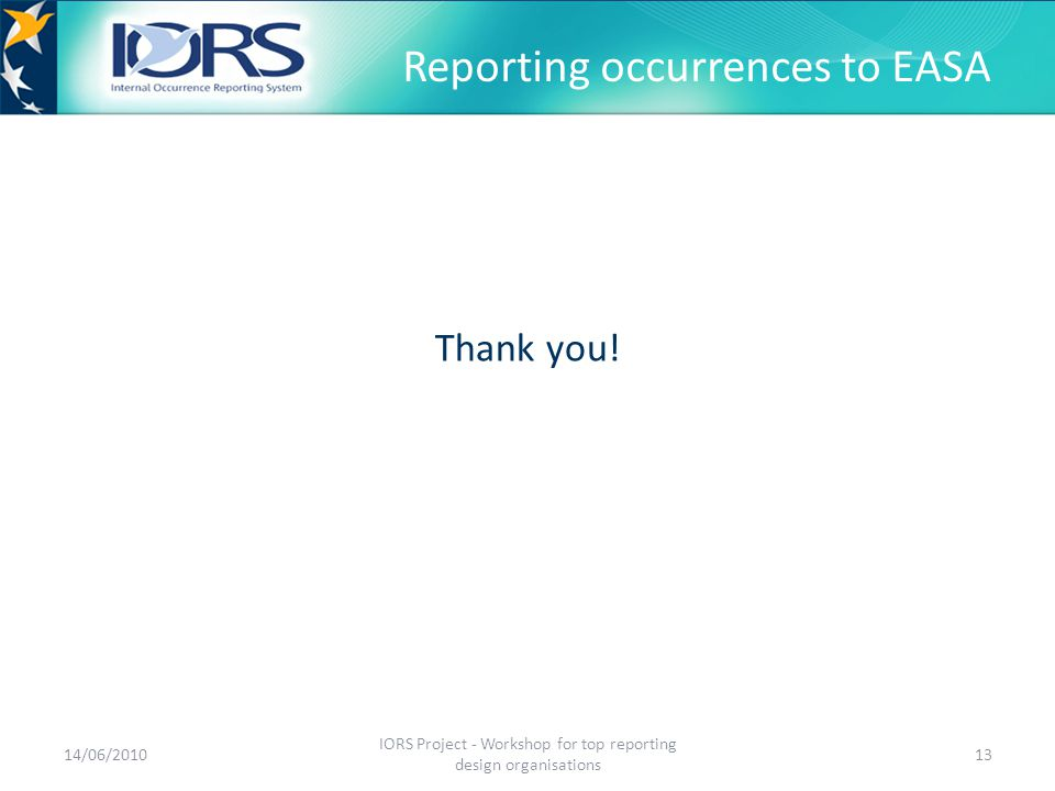 Reporting occurrences to EASA Thank you! 14/06/2010 IORS Project - Workshop for top reporting design organisations 13