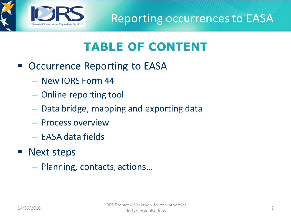 Reporting occurrences to EASA  With a new IORS Form 44 14/06/2010 IORS Project - Workshop for top reporting design organisations 3 Go to EASA web site Download IORS Form 44 Fill the form with initial information Fax or email the form to EASA