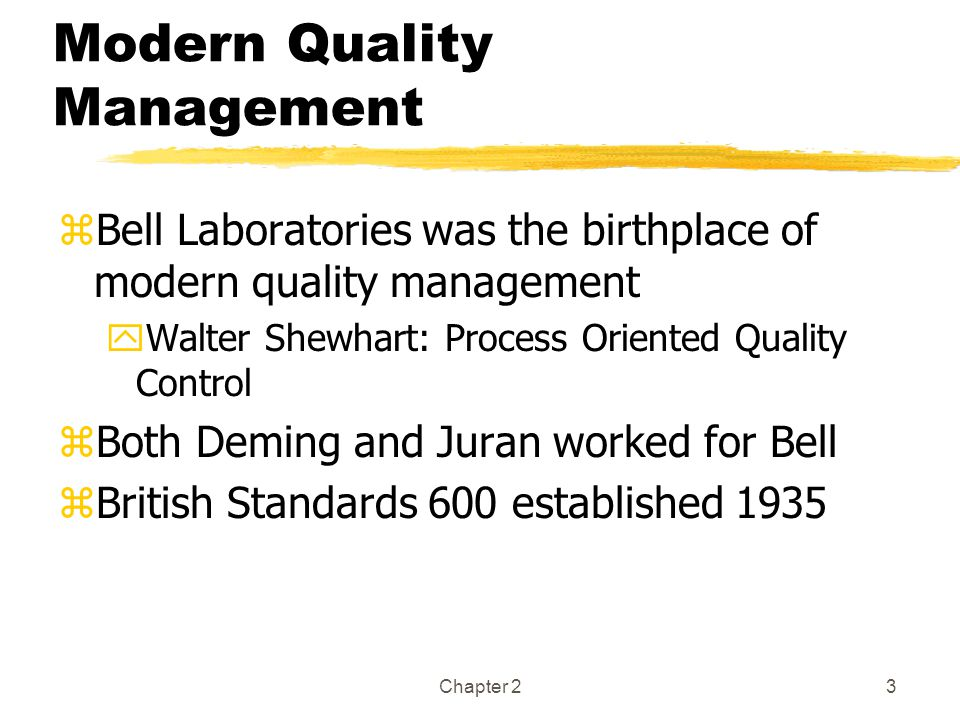 Chapter 23 Modern Quality Management zBell Laboratories was the birthplace of modern quality management yWalter Shewhart: Process Oriented Quality Control zBoth Deming and Juran worked for Bell zBritish Standards 600 established 1935