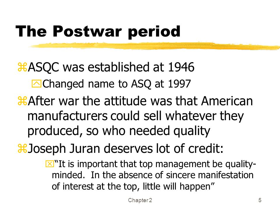 Chapter 25 The Postwar period zASQC was established at 1946 yChanged name to ASQ at 1997 zAfter war the attitude was that American manufacturers could sell whatever they produced, so who needed quality zJoseph Juran deserves lot of credit: x It is important that top management be quality- minded.