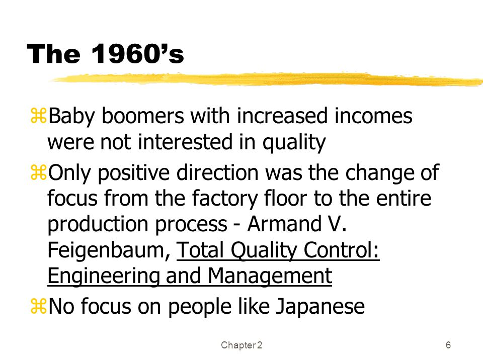 Chapter 26 The 1960's zBaby boomers with increased incomes were not interested in quality zOnly positive direction was the change of focus from the factory floor to the entire production process - Armand V.