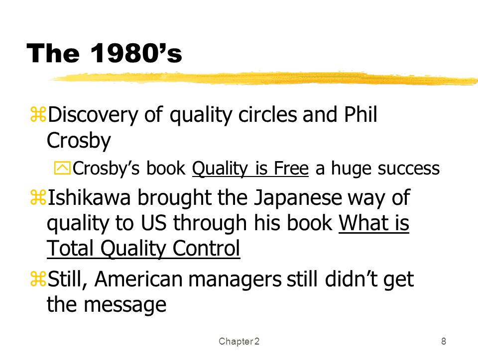 Chapter 28 The 1980's zDiscovery of quality circles and Phil Crosby yCrosby's book Quality is Free a huge success zIshikawa brought the Japanese way of quality to US through his book What is Total Quality Control zStill, American managers still didn't get the message