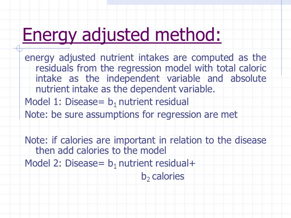 Energy adjusted method: energy adjusted nutrient intakes are computed as the residuals from the regression model with total caloric intake as the independent variable and absolute nutrient intake as the dependent variable.