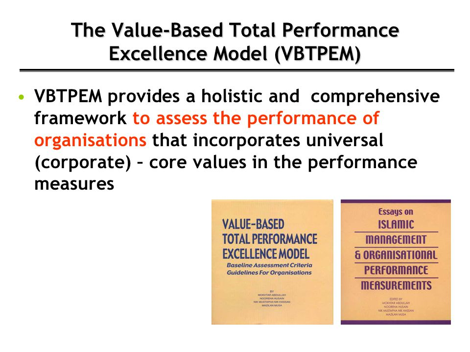 The Value-Based Total Performance Excellence Model (VBTPEM) VBTPEM provides a holistic and comprehensive framework to assess the performance of organi