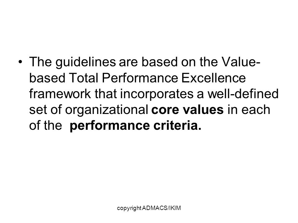 copyright ADMACS/IKIM The guidelines are based on the Value- based Total Performance Excellence framework that incorporates a well-defined set of organizational core values in each of the performance criteria.