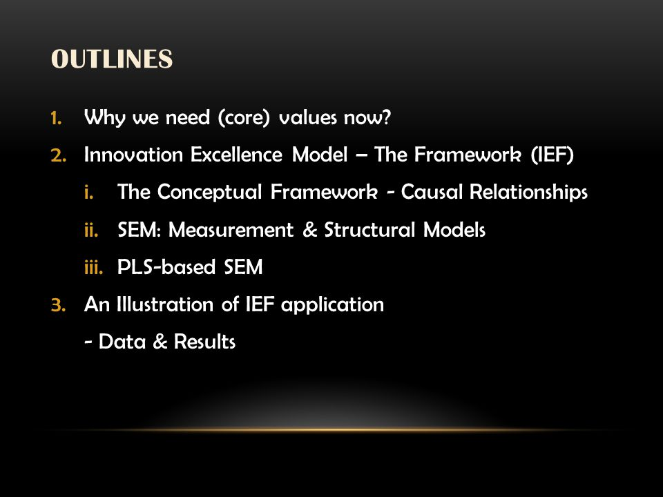 OUTLINES 1.Why we need (core) values now? 2.Innovation Excellence Model – The Framework (IEF) i.The Conceptual Framework - Causal Relationships ii.SEM