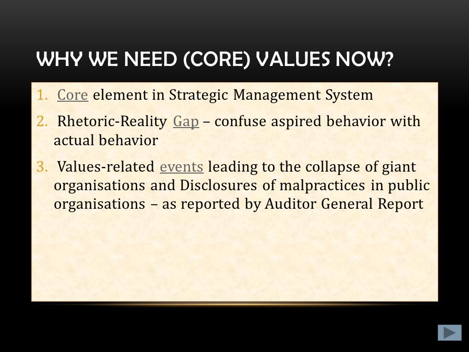 WHY WE NEED (CORE) VALUES NOW? 1. Core element in Strategic Management SystemCore 2. Rhetoric-Reality Gap – confuse aspired behavior with actual behav