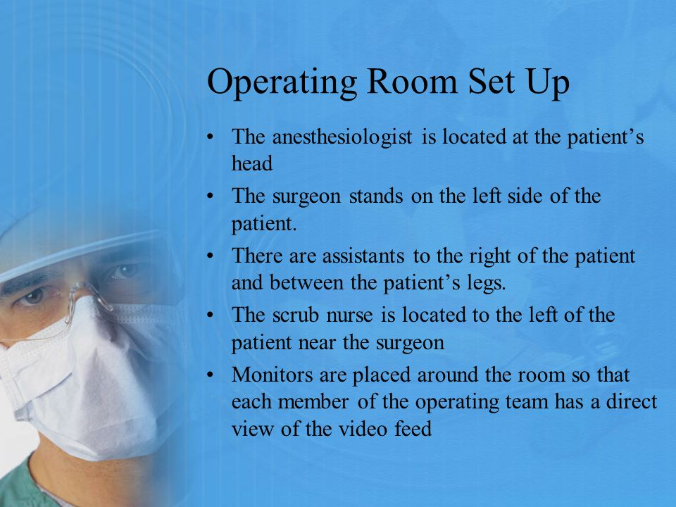 Operating Room Set Up The anesthesiologist is located at the patient's head The surgeon stands on the left side of the patient. There are assistants t