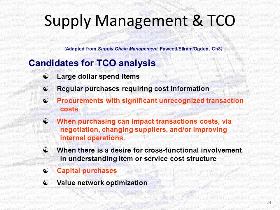 Supply Management & TCO (Adapted from Supply Chain Management, Fawcett/Ellram/Ogden, Ch8) Candidates for TCO analysis  Large dollar spend items  Regular purchases requiring cost information  Procurements with significant unrecognized transaction costs  When purchasing can impact transactions costs, via negotiation, changing suppliers, and/or improving internal operations.