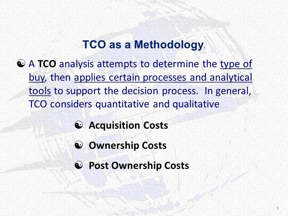 TCO as a Methodology 1  A TCO analysis attempts to determine the type of buy, then applies certain processes and analytical tools to support the decision process.