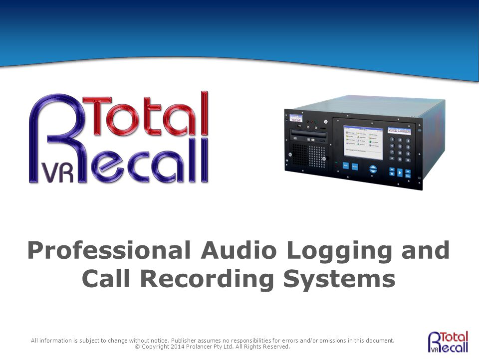 Professional Audio Logging and Call Recording Systems All information is subject to change without notice. Publisher assumes no responsibilities for e
