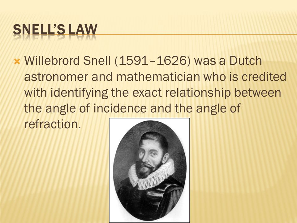  Willebrord Snell (1591–1626) was a Dutch astronomer and mathematician who is credited with identifying the exact relationship between the angle of incidence and the angle of refraction.