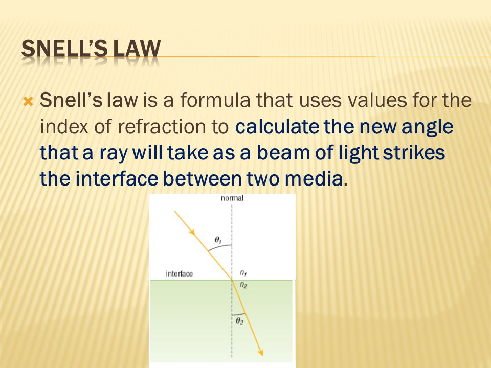  Snell's law is a formula that uses values for the index of refraction to calculate the new angle that a ray will take as a beam of light strikes the