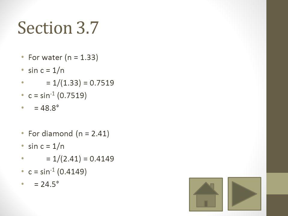 Section 3.7 For water (n = 1.33) sin c = 1/n = 1/(1.33) = 0.7519 c = sin -1 (0.7519) = 48.8° For diamond (n = 2.41) sin c = 1/n = 1/(2.41) = 0.4149 c = sin -1 (0.4149) = 24.5°