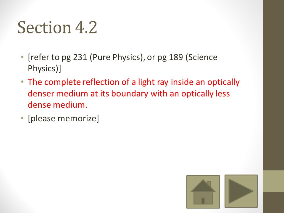 Section 4.2 [refer to pg 231 (Pure Physics), or pg 189 (Science Physics)] The complete reflection of a light ray inside an optically denser medium at its boundary with an optically less dense medium.
