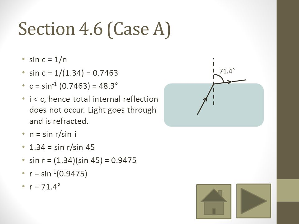 Section 4.6 (Case A) sin c = 1/n sin c = 1/(1.34) = 0.7463 c = sin -1 (0.7463) = 48.3° i < c, hence total internal reflection does not occur.