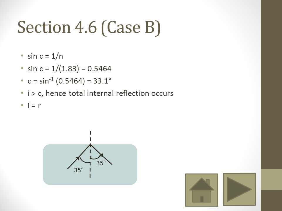 Section 4.6 (Case B) sin c = 1/n sin c = 1/(1.83) = 0.5464 c = sin -1 (0.5464) = 33.1° i > c, hence total internal reflection occurs i = r 35°