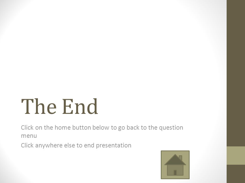 The End Click on the home button below to go back to the question menu Click anywhere else to end presentation