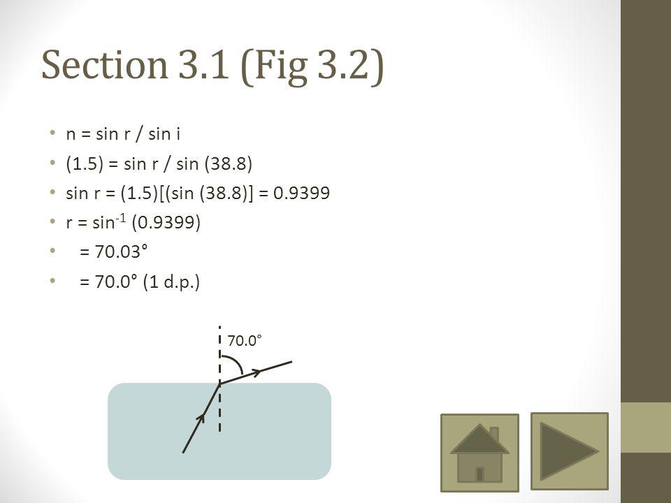 Section 3.1 (Fig 3.2) n = sin r / sin i (1.5) = sin r / sin (38.8) sin r = (1.5)[(sin (38.8)] = 0.9399 r = sin -1 (0.9399) = 70.03° = 70.0° (1 d.p.) 70.0°