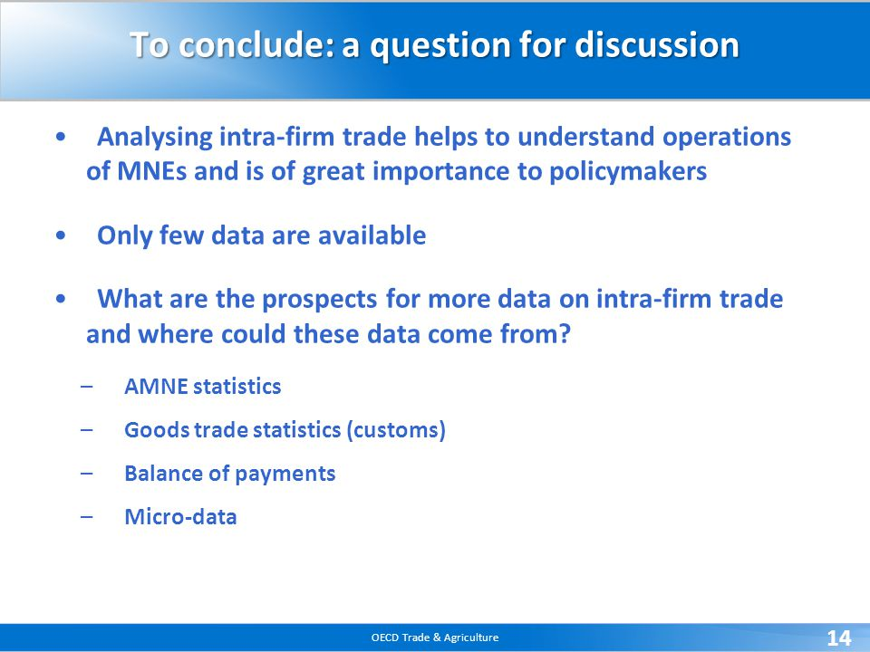 OECD Trade & Agriculture 14 To conclude: a question for discussion Analysing intra-firm trade helps to understand operations of MNEs and is of great importance to policymakers Only few data are available What are the prospects for more data on intra-firm trade and where could these data come from.