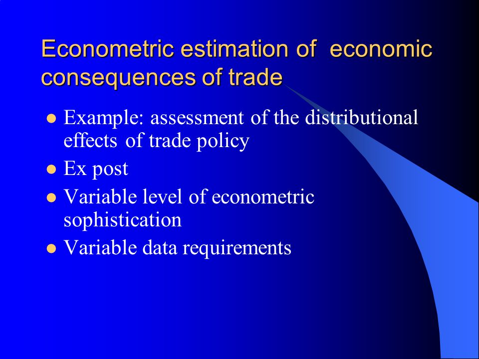 Econometric estimation of economic consequences of trade Example: assessment of the distributional effects of trade policy Ex post Variable level of econometric sophistication Variable data requirements