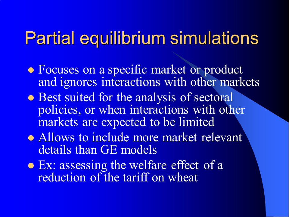 Partial equilibrium simulations Focuses on a specific market or product and ignores interactions with other markets Best suited for the analysis of sectoral policies, or when interactions with other markets are expected to be limited Allows to include more market relevant details than GE models Ex: assessing the welfare effect of a reduction of the tariff on wheat