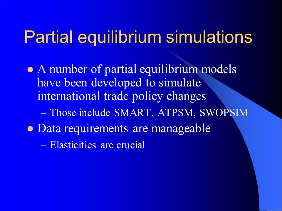Partial equilibrium simulations A number of partial equilibrium models have been developed to simulate international trade policy changes –Those include SMART, ATPSM, SWOPSIM Data requirements are manageable –Elasticities are crucial