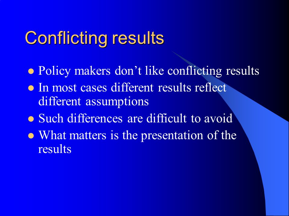 Conflicting results Policy makers don't like conflicting results In most cases different results reflect different assumptions Such differences are difficult to avoid What matters is the presentation of the results