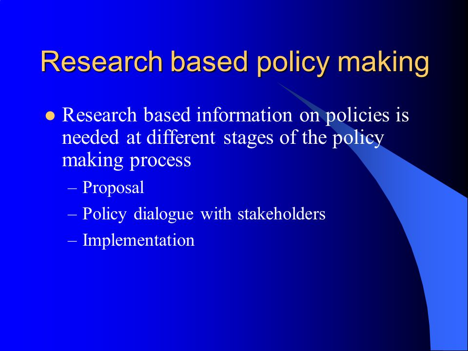 Research based policy making Research based information on policies is needed at different stages of the policy making process –Proposal –Policy dialogue with stakeholders –Implementation