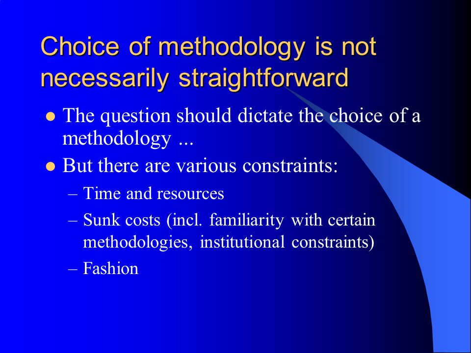 Choice of methodology is not necessarily straightforward The question should dictate the choice of a methodology...