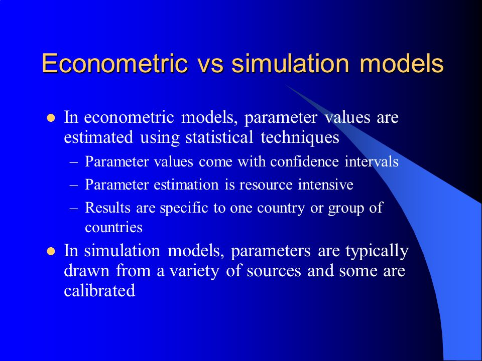 Econometric vs simulation models In econometric models, parameter values are estimated using statistical techniques –Parameter values come with confidence intervals –Parameter estimation is resource intensive –Results are specific to one country or group of countries In simulation models, parameters are typically drawn from a variety of sources and some are calibrated