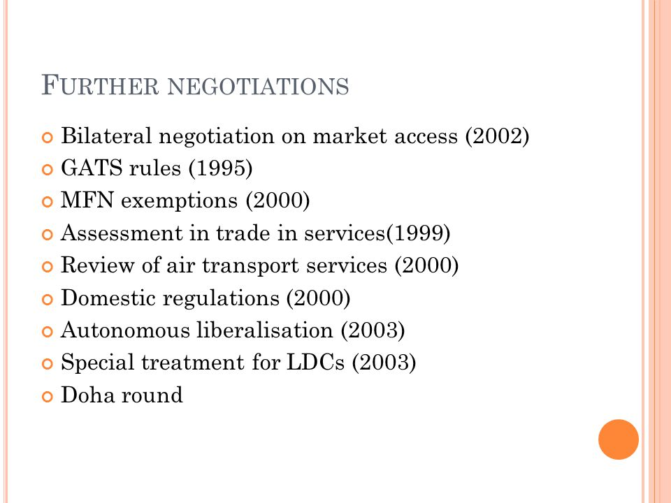 F URTHER NEGOTIATIONS Bilateral negotiation on market access (2002) GATS rules (1995) MFN exemptions (2000) Assessment in trade in services(1999) Review of air transport services (2000) Domestic regulations (2000) Autonomous liberalisation (2003) Special treatment for LDCs (2003) Doha round