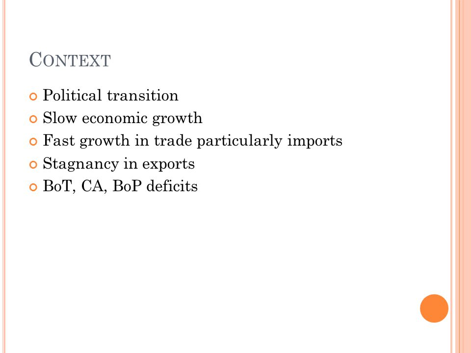 C ONTEXT Political transition Slow economic growth Fast growth in trade particularly imports Stagnancy in exports BoT, CA, BoP deficits