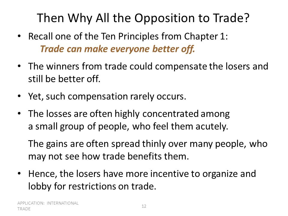 APPLICATION: INTERNATIONAL TRADE 12 Then Why All the Opposition to Trade? Recall one of the Ten Principles from Chapter 1: Trade can make everyone bet