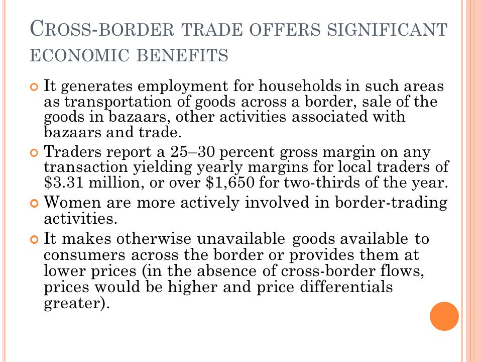 C ROSS - BORDER TRADE OFFERS SIGNIFICANT ECONOMIC BENEFITS It generates employment for households in such areas as transportation of goods across a border, sale of the goods in bazaars, other activities associated with bazaars and trade.