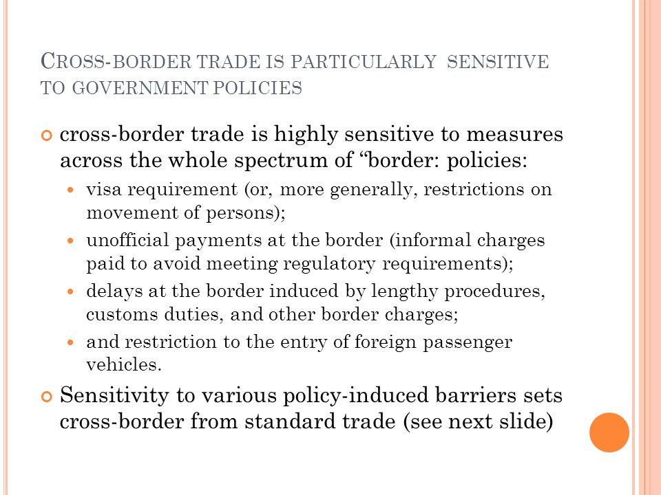 C ROSS - BORDER TRADE IS PARTICULARLY SENSITIVE TO GOVERNMENT POLICIES cross-border trade is highly sensitive to measures across the whole spectrum of border: policies: visa requirement (or, more generally, restrictions on movement of persons); unofficial payments at the border (informal charges paid to avoid meeting regulatory requirements); delays at the border induced by lengthy procedures, customs duties, and other border charges; and restriction to the entry of foreign passenger vehicles.