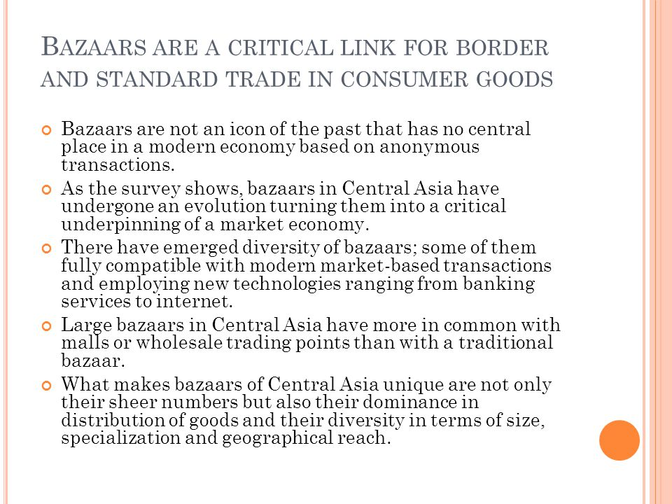 B AZAARS ARE A CRITICAL LINK FOR BORDER AND STANDARD TRADE IN CONSUMER GOODS Bazaars are not an icon of the past that has no central place in a modern economy based on anonymous transactions.