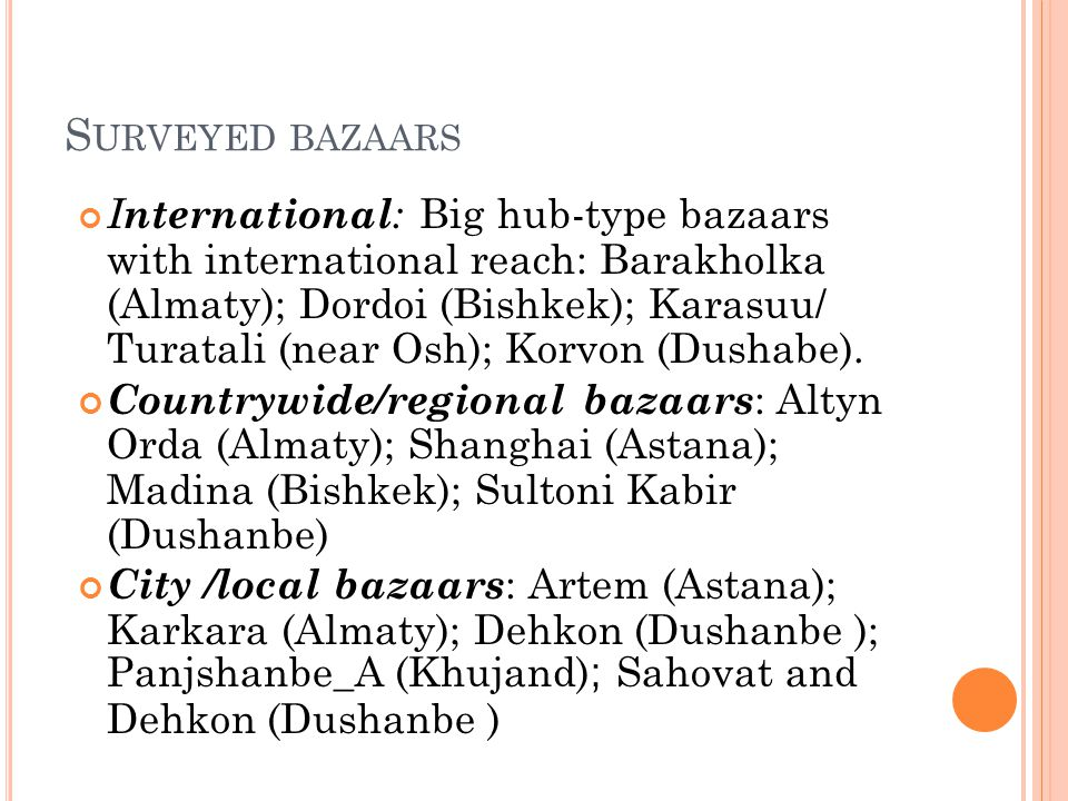 S URVEYED BAZAARS I nternational : Big hub-type bazaars with international reach: Barakholka (Almaty); Dordoi (Bishkek); Karasuu/ Turatali (near Osh); Korvon (Dushabe).