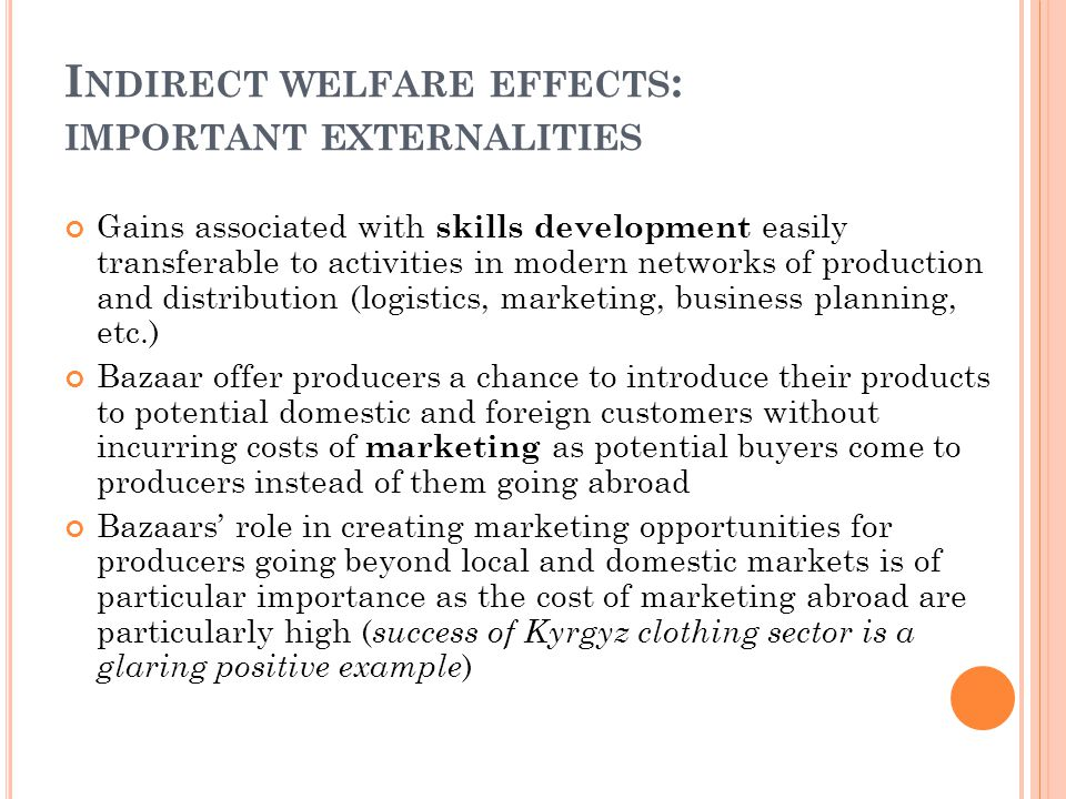 I NDIRECT WELFARE EFFECTS : IMPORTANT EXTERNALITIES Gains associated with skills development easily transferable to activities in modern networks of production and distribution (logistics, marketing, business planning, etc.) Bazaar offer producers a chance to introduce their products to potential domestic and foreign customers without incurring costs of marketing as potential buyers come to producers instead of them going abroad Bazaars' role in creating marketing opportunities for producers going beyond local and domestic markets is of particular importance as the cost of marketing abroad are particularly high ( success of Kyrgyz clothing sector is a glaring positive example )