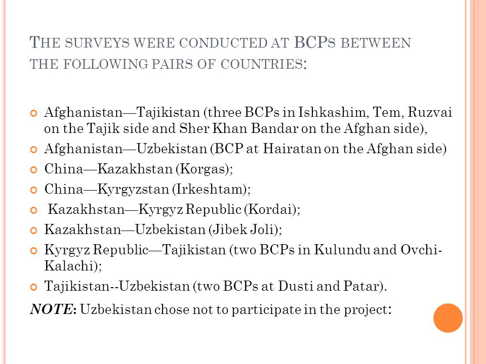 T HE SURVEYS WERE CONDUCTED AT BCP S BETWEEN THE FOLLOWING PAIRS OF COUNTRIES : Afghanistan—Tajikistan (three BCPs in Ishkashim, Tem, Ruzvai on the Tajik side and Sher Khan Bandar on the Afghan side), Afghanistan—Uzbekistan (BCP at Hairatan on the Afghan side) China—Kazakhstan (Korgas); China—Kyrgyzstan (Irkeshtam); Kazakhstan—Kyrgyz Republic (Kordai); Kazakhstan—Uzbekistan (Jibek Joli); Kyrgyz Republic—Tajikistan (two BCPs in Kulundu and Ovchi- Kalachi); Tajikistan--Uzbekistan (two BCPs at Dusti and Patar).