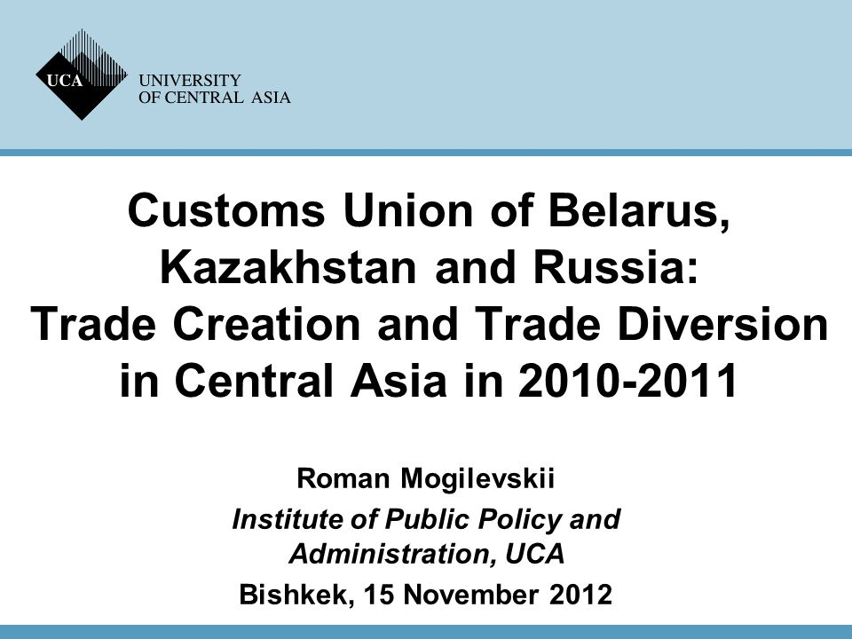 Customs Union of Belarus, Kazakhstan and Russia: Trade Creation and Trade Diversion in Central Asia in 2010-2011 Roman Mogilevskii Institute of Public Policy and Administration, UCA Bishkek, 15 November 2012