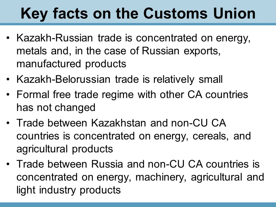 Key facts on the Customs Union Kazakh-Russian trade is concentrated on energy, metals and, in the case of Russian exports, manufactured products Kazakh-Belorussian trade is relatively small Formal free trade regime with other CA countries has not changed Trade between Kazakhstan and non-CU CA countries is concentrated on energy, cereals, and agricultural products Trade between Russia and non-CU CA countries is concentrated on energy, machinery, agricultural and light industry products