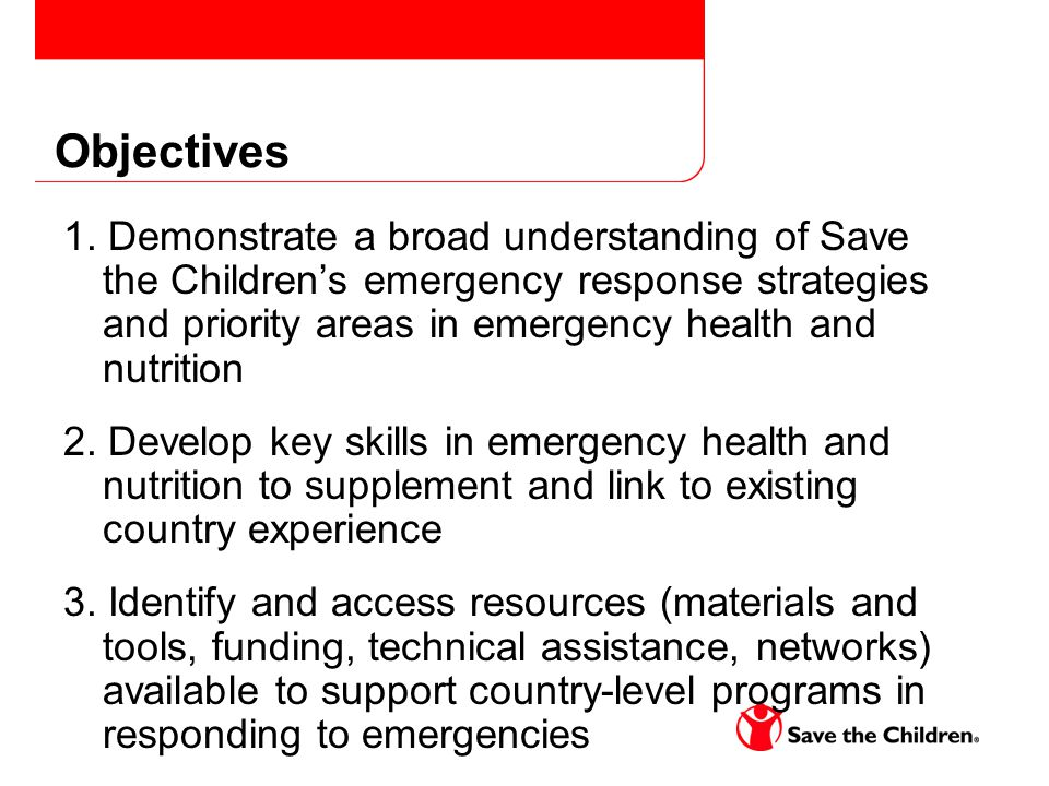 Objectives 1. Demonstrate a broad understanding of Save the Children's emergency response strategies and priority areas in emergency health and nutrit